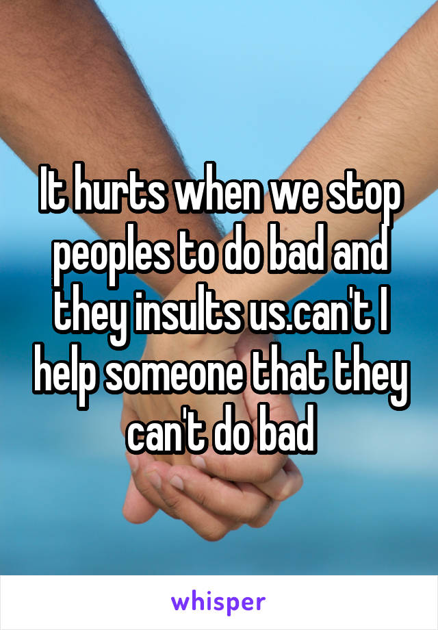 It hurts when we stop peoples to do bad and they insults us.can't I help someone that they can't do bad