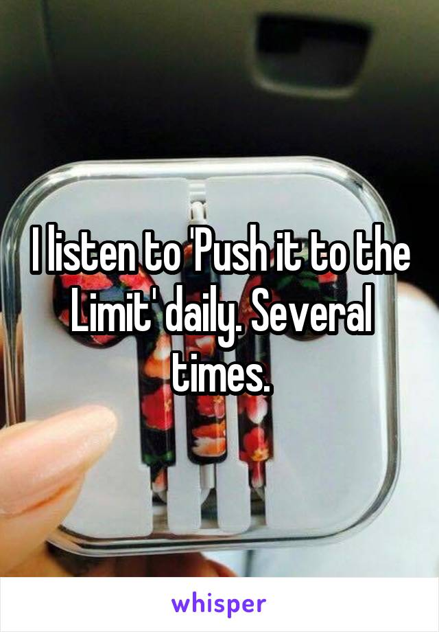 I listen to 'Push it to the Limit' daily. Several times.