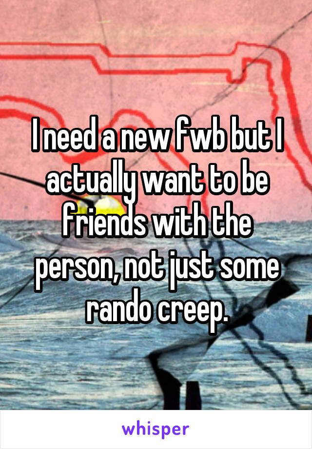 I need a new fwb but I actually want to be friends with the person, not just some rando creep.