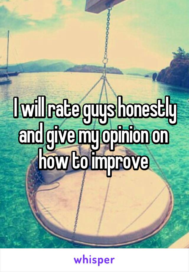 I will rate guys honestly and give my opinion on  how to improve