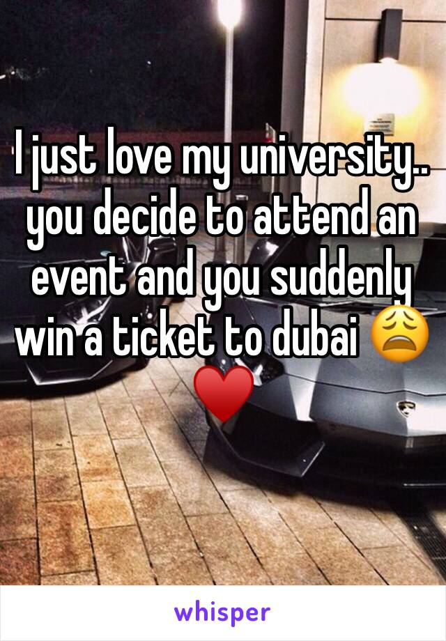 I just love my university.. you decide to attend an event and you suddenly win a ticket to dubai 😩♥️