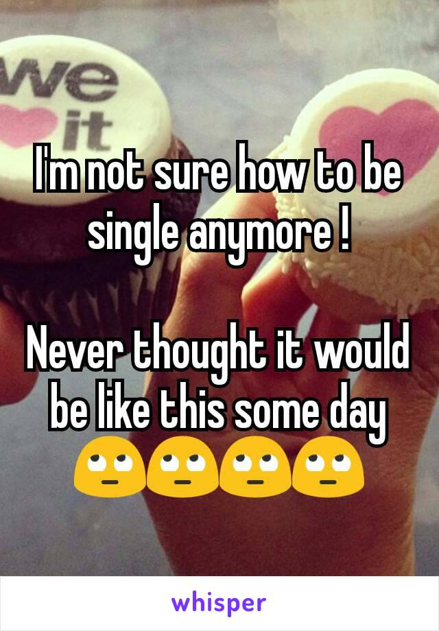 I'm not sure how to be single anymore !  Never thought it would be like this some day 🙄🙄🙄🙄