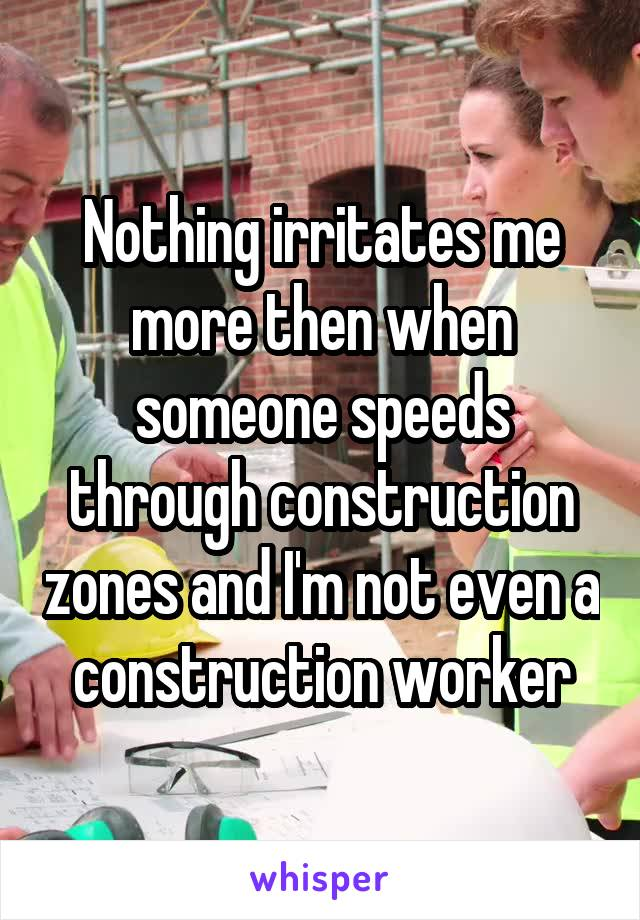 Nothing irritates me more then when someone speeds through construction zones and I'm not even a construction worker