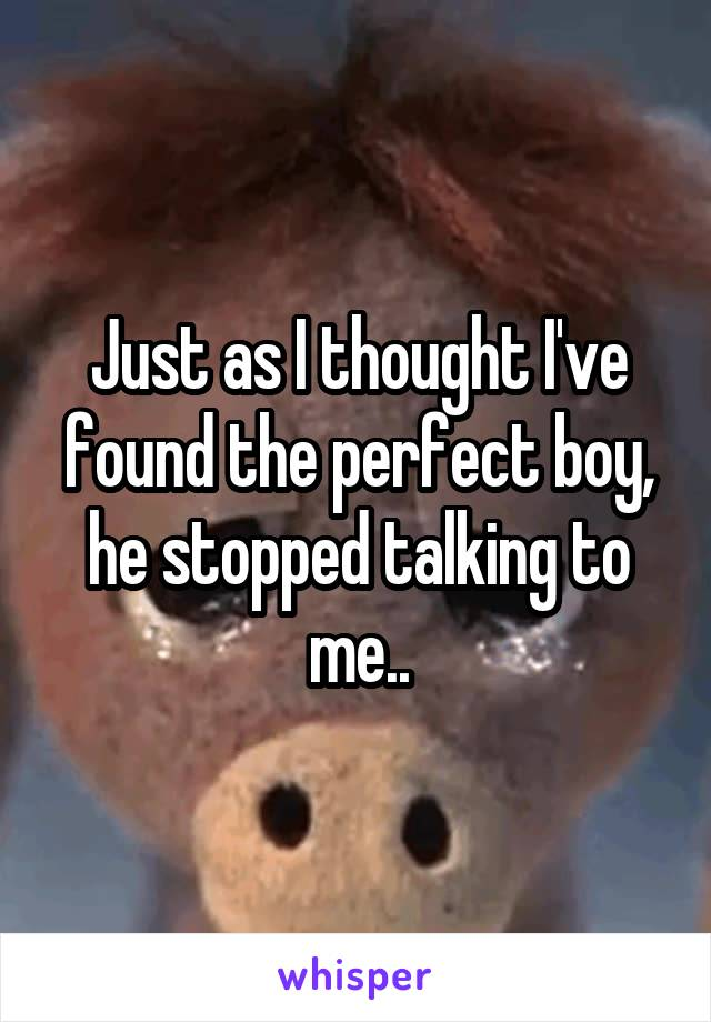 Just as I thought I've found the perfect boy, he stopped talking to me..
