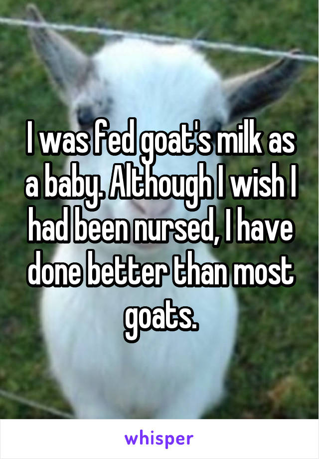 I was fed goat's milk as a baby. Although I wish I had been nursed, I have done better than most goats.