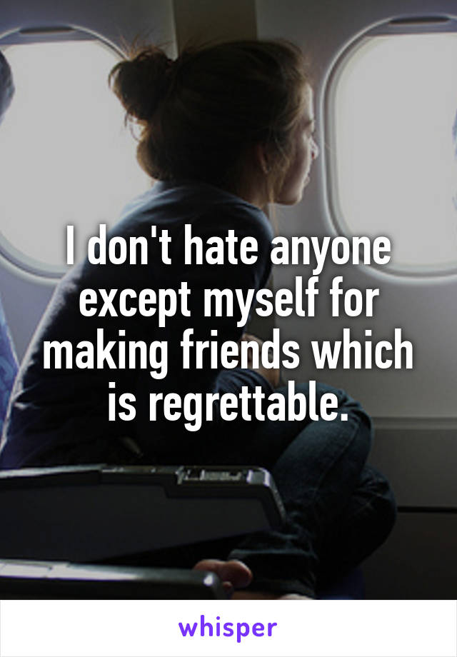I don't hate anyone except myself for making friends which is regrettable.