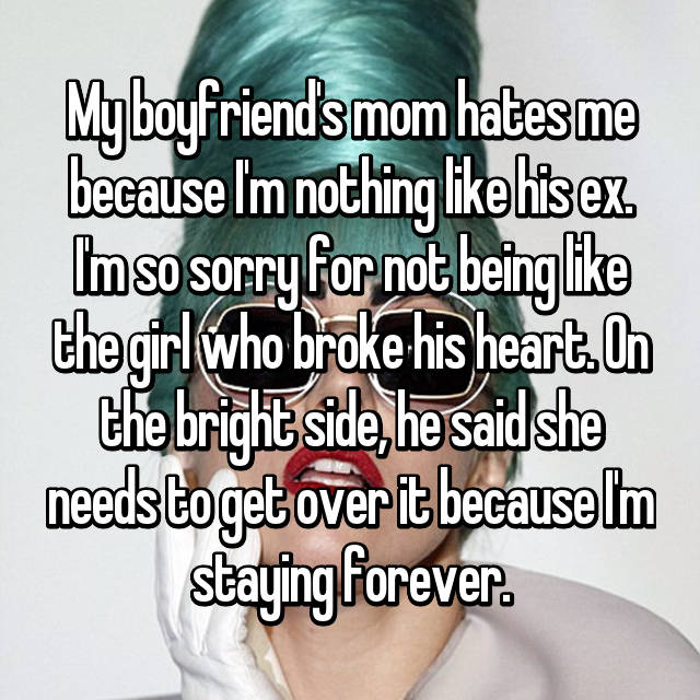 My boyfriend's mom hates me because I'm nothing like his ex. I'm so sorry for not being like the girl who broke his heart. On the bright side, he said she needs to get over it because I'm staying forever.