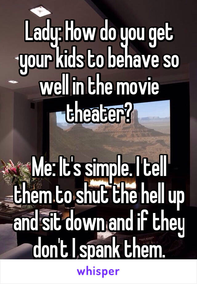 Lady: How do you get your kids to behave so well in the movie theater?  Me: It's simple. I tell them to shut the hell up and sit down and if they don't I spank them.