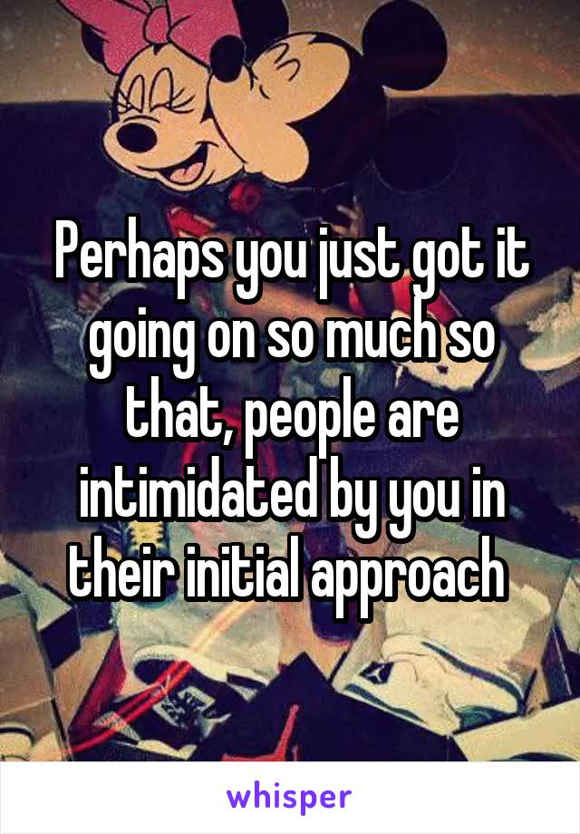 Perhaps you just got it going on so much so that, people are intimidated by you in their initial approach
