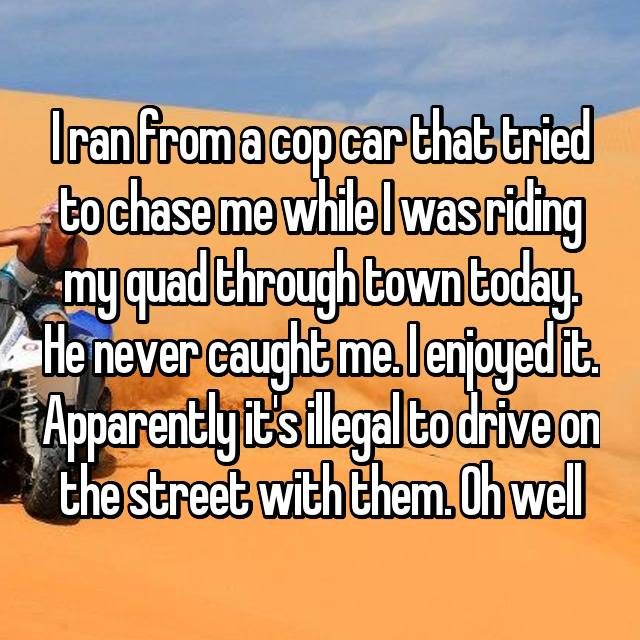 I ran from a cop car that tried to chase me while I was riding my quad through town today. He never caught me. I enjoyed it. Apparently it's illegal to drive on the street with them. Oh well
