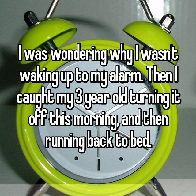 I was wondering why I wasn't waking up to my alarm. Then I caught my 3 year old turning it off this morning, and then running back to bed.