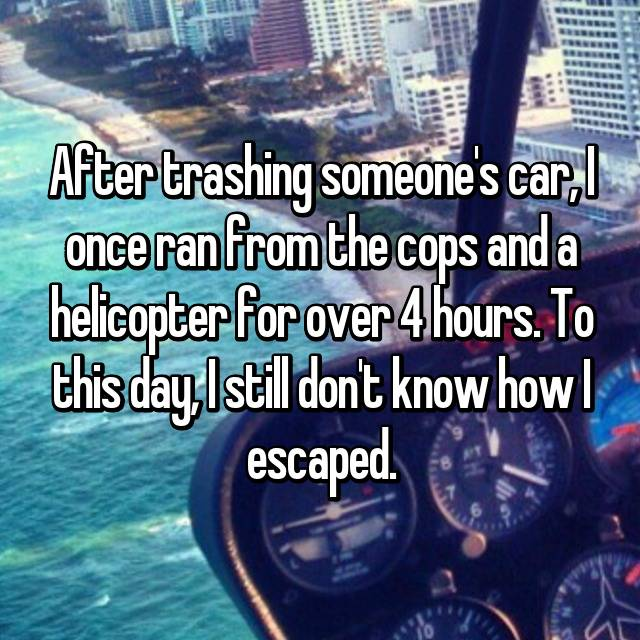 After trashing someone's car, I once ran from the cops and a helicopter for over 4 hours. To this day, I still don't know how I escaped.