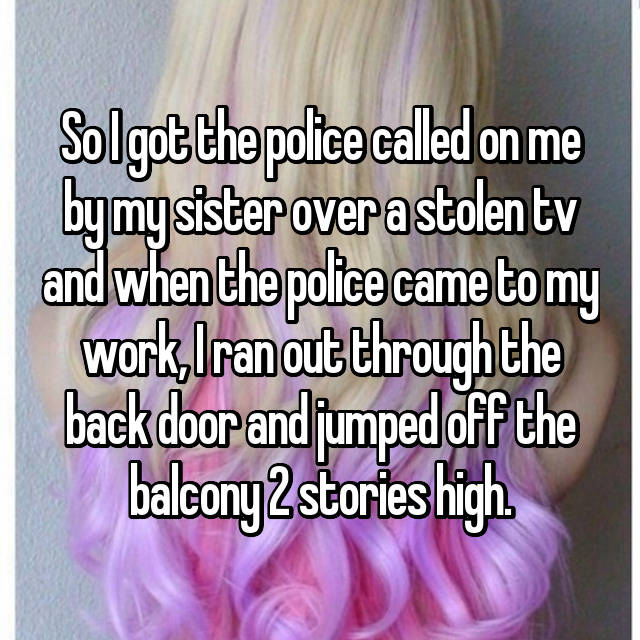 So I got the police called on me by my sister over a stolen tv and when the police came to my work, I ran out through the back door and jumped off the balcony 2 stories high.