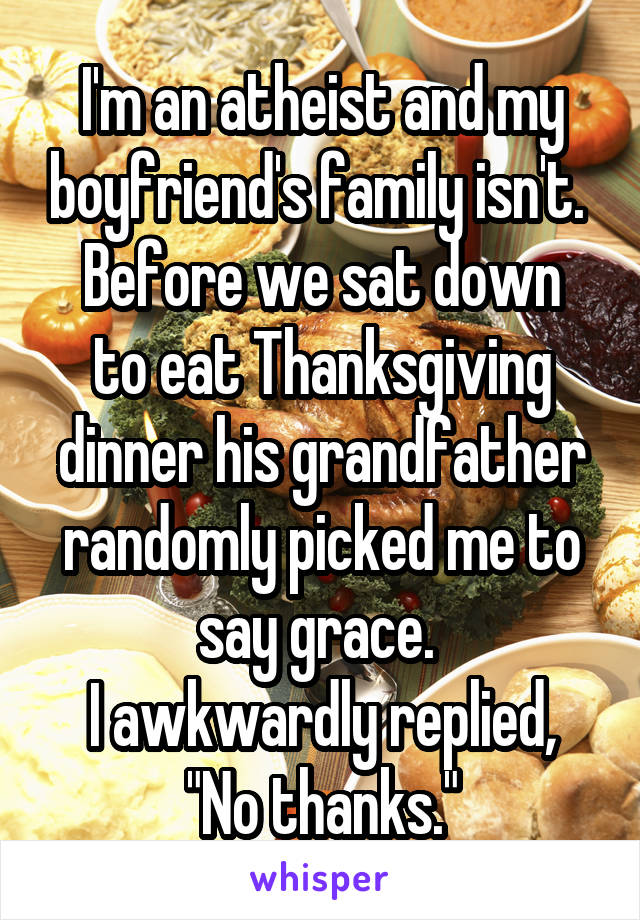 """I'm an atheist and my boyfriend's family isn't.  Before we sat down to eat Thanksgiving dinner his grandfather randomly picked me to say grace.  I awkwardly replied, """"No thanks."""""""