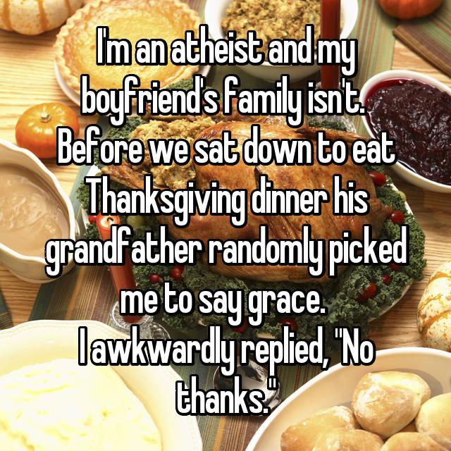 "I'm an atheist and my boyfriend's family isn't.  Before we sat down to eat Thanksgiving dinner his grandfather randomly picked me to say grace.  I awkwardly replied, ""No thanks."""