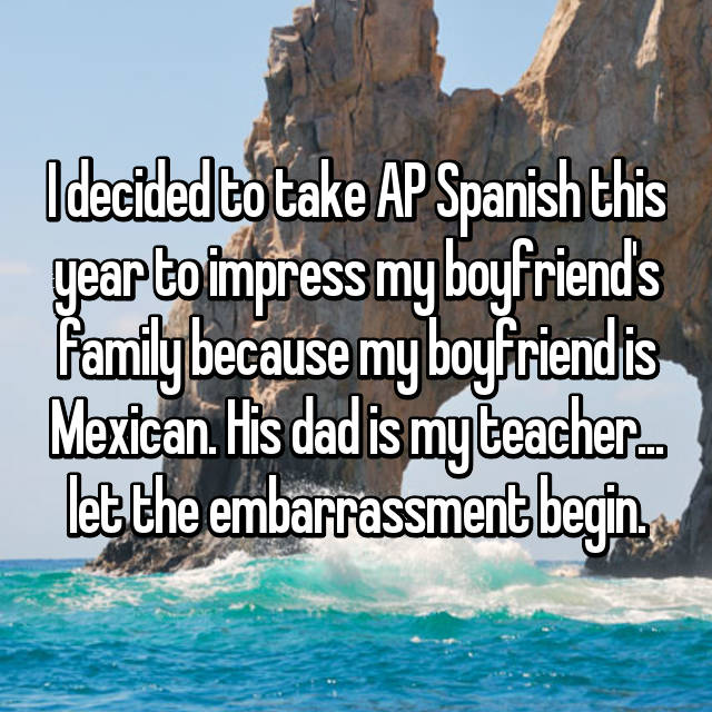 I decided to take AP Spanish this year to impress my boyfriend's family because my boyfriend is Mexican. His dad is my teacher... let the embarrassment begin.
