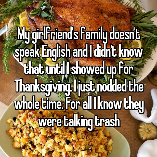 My girlfriend's family doesn't speak English and I didn't know that until I showed up for Thanksgiving. I just nodded the whole time. For all I know they were talking trash