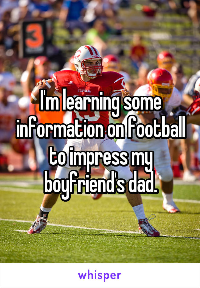 I'm learning some information on football to impress my boyfriend's dad.