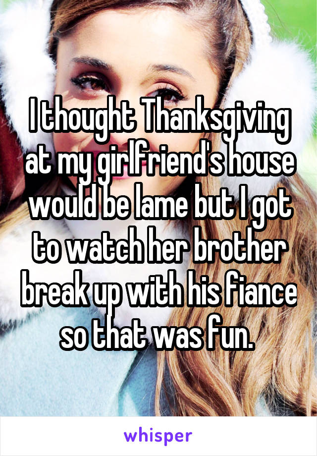 I thought Thanksgiving at my girlfriend's house would be lame but I got to watch her brother break up with his fiance so that was fun.
