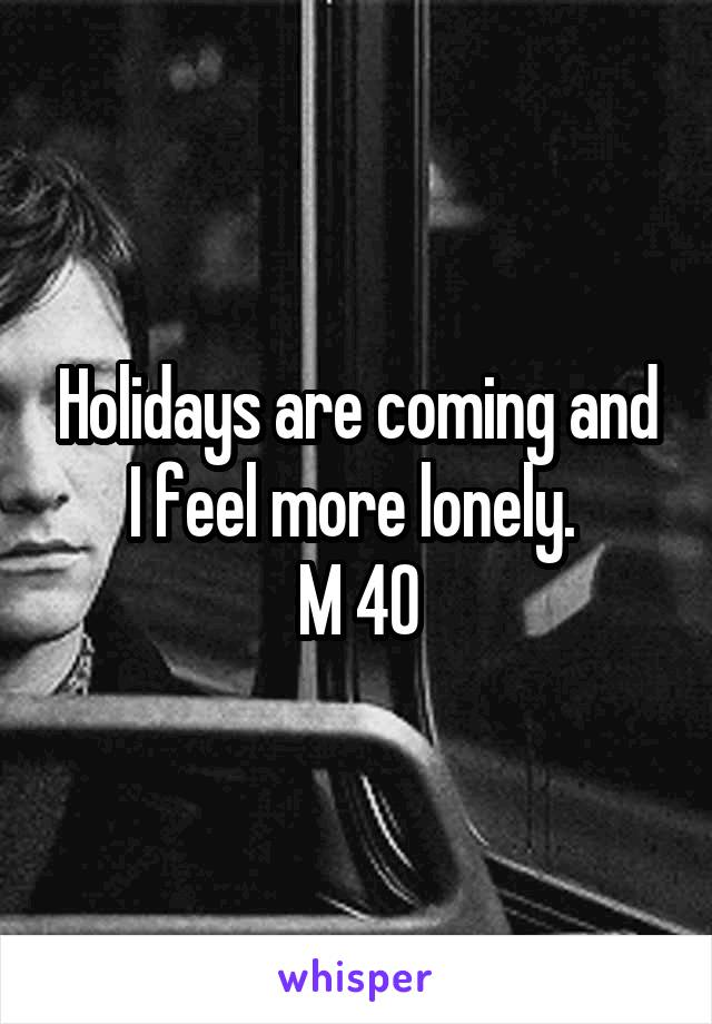 Holidays are coming and I feel more lonely.  M 40