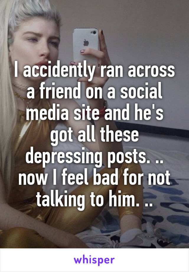 I accidently ran across a friend on a social media site and he's got all these depressing posts. .. now I feel bad for not talking to him. ..