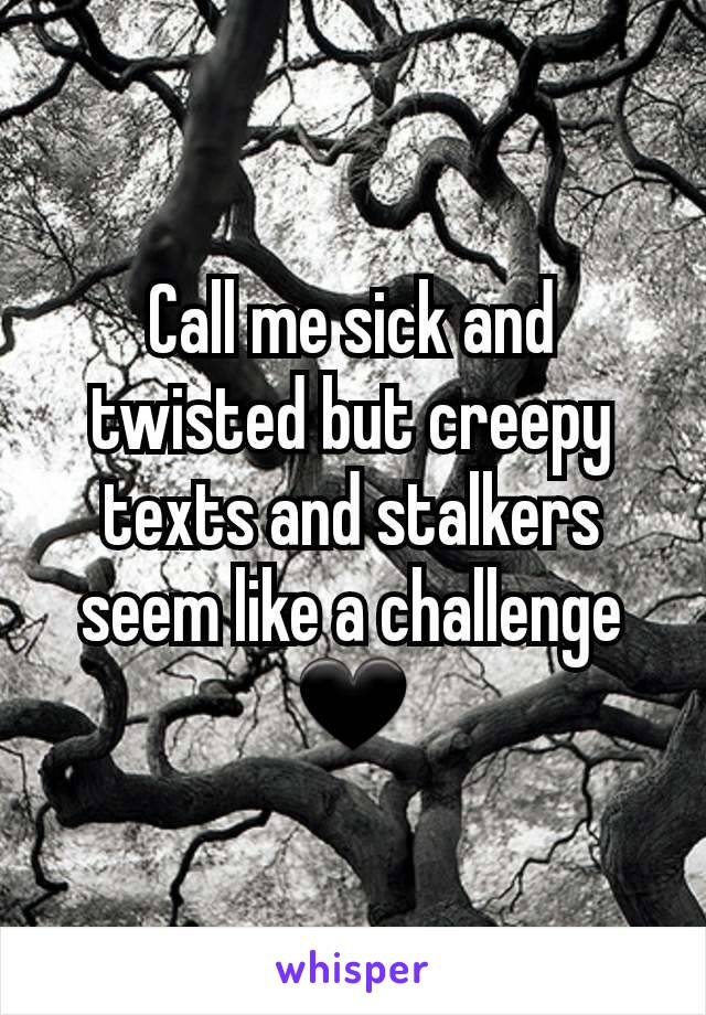 Call me sick and twisted but creepy texts and stalkers seem like a challenge 🖤