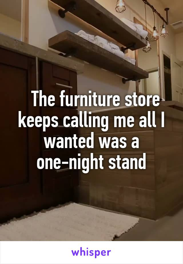 The furniture store keeps calling me all I wanted was a one-night stand