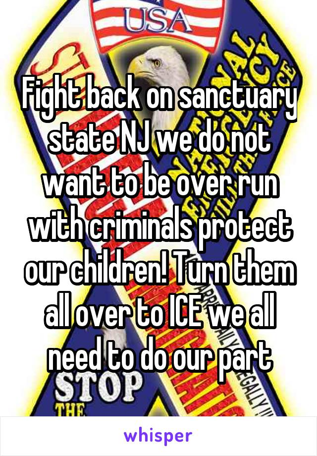 Fight back on sanctuary state NJ we do not want to be over run with criminals protect our children! Turn them all over to ICE we all need to do our part