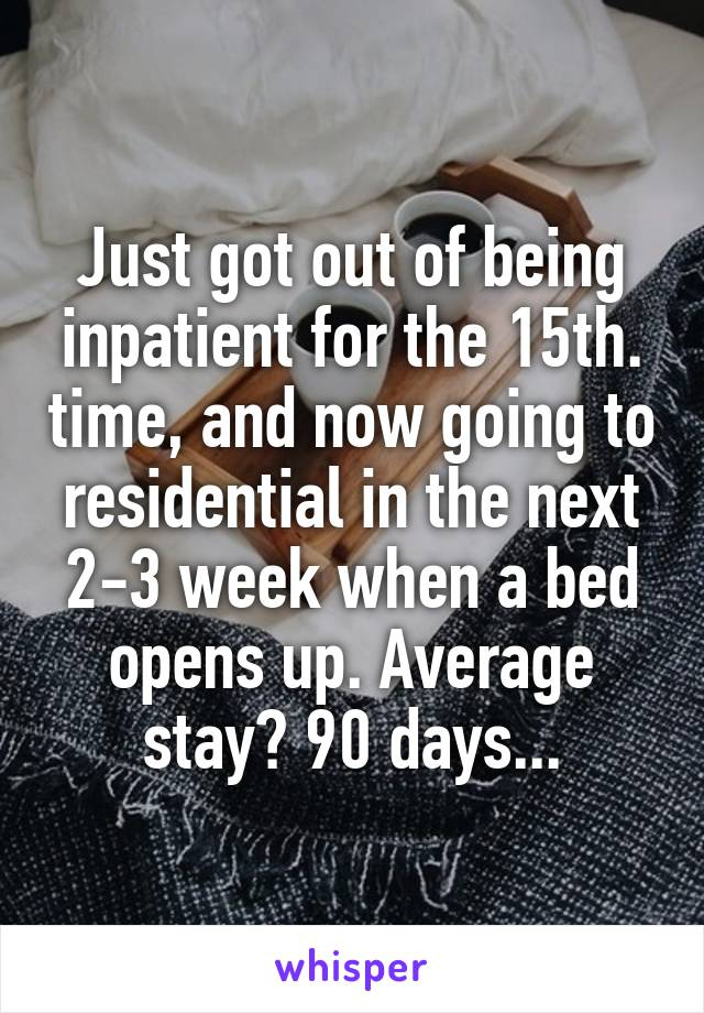 Just got out of being inpatient for the 15th. time, and now going to residential in the next 2-3 week when a bed opens up. Average stay? 90 days...