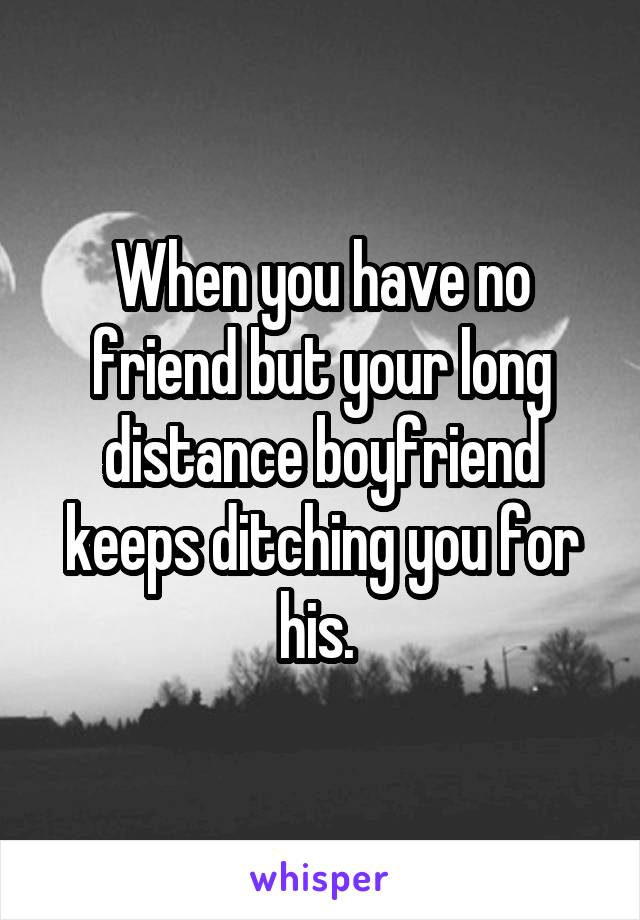 When you have no friend but your long distance boyfriend keeps ditching you for his.