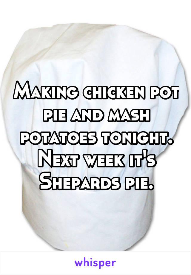 Making chicken pot pie and mash potatoes tonight. Next week it's Shepards pie.