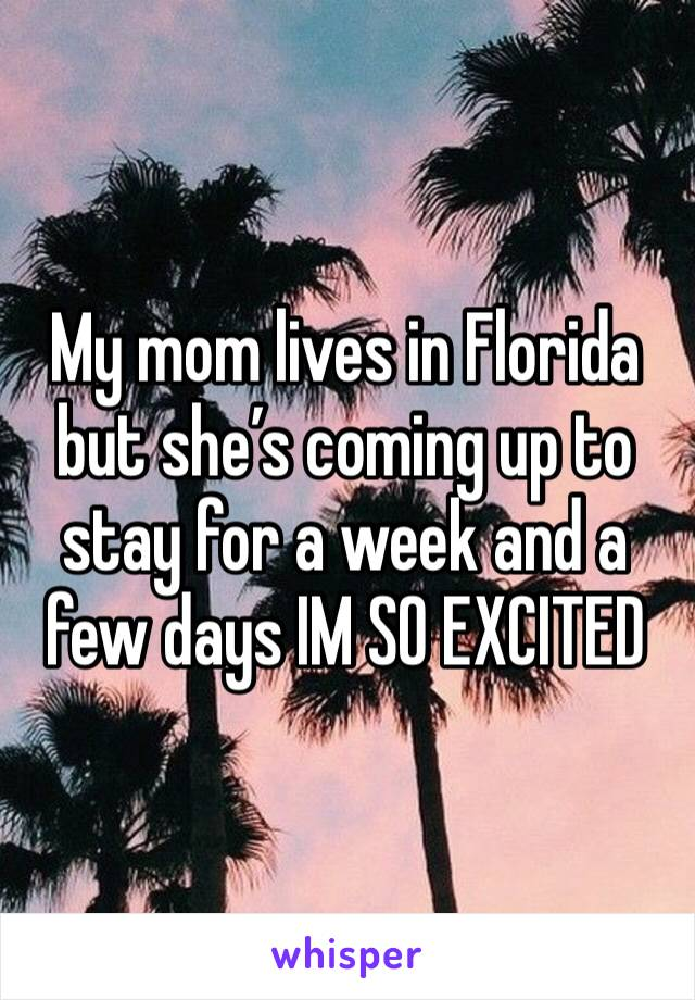 My mom lives in Florida but she's coming up to stay for a week and a few days IM SO EXCITED
