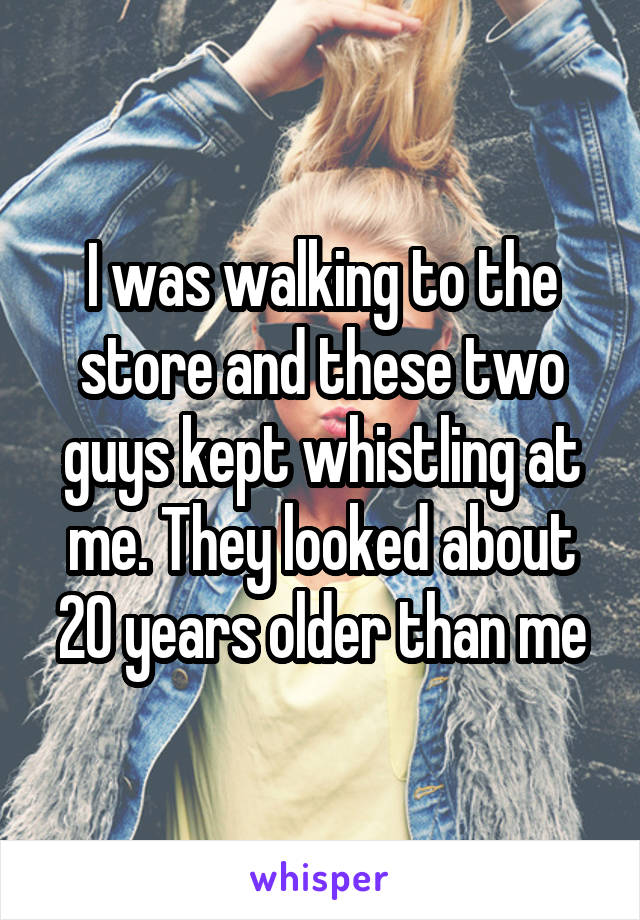 I was walking to the store and these two guys kept whistling at me. They looked about 20 years older than me