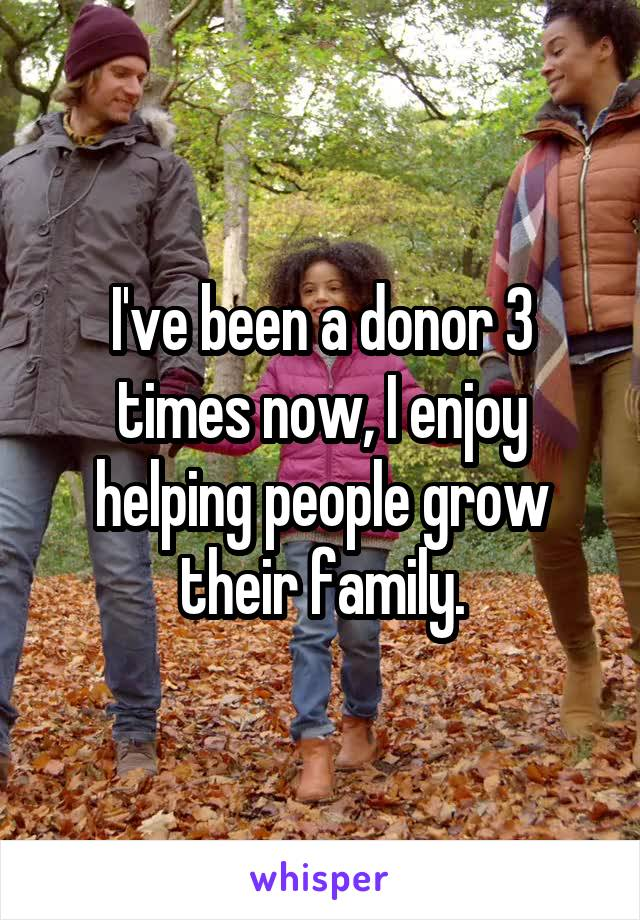 I've been a donor 3 times now, I enjoy helping people grow their family.