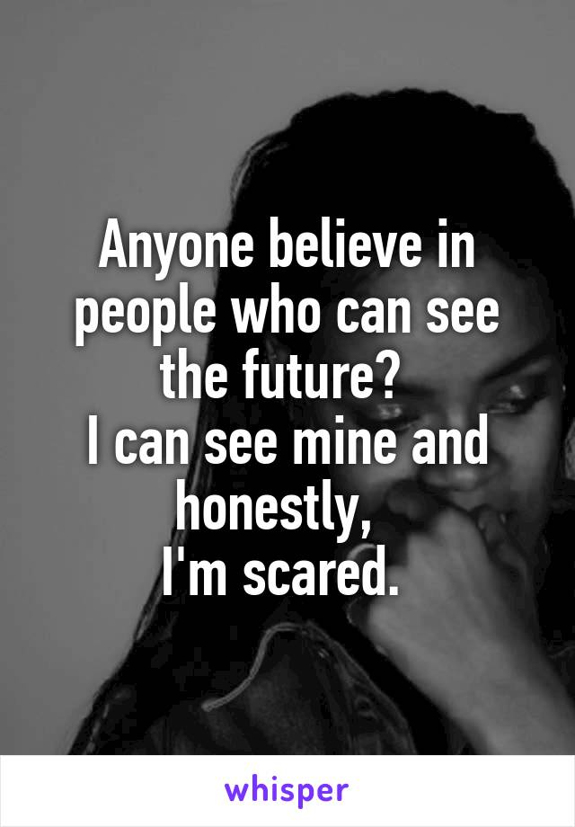 Anyone believe in people who can see the future?  I can see mine and honestly,   I'm scared.