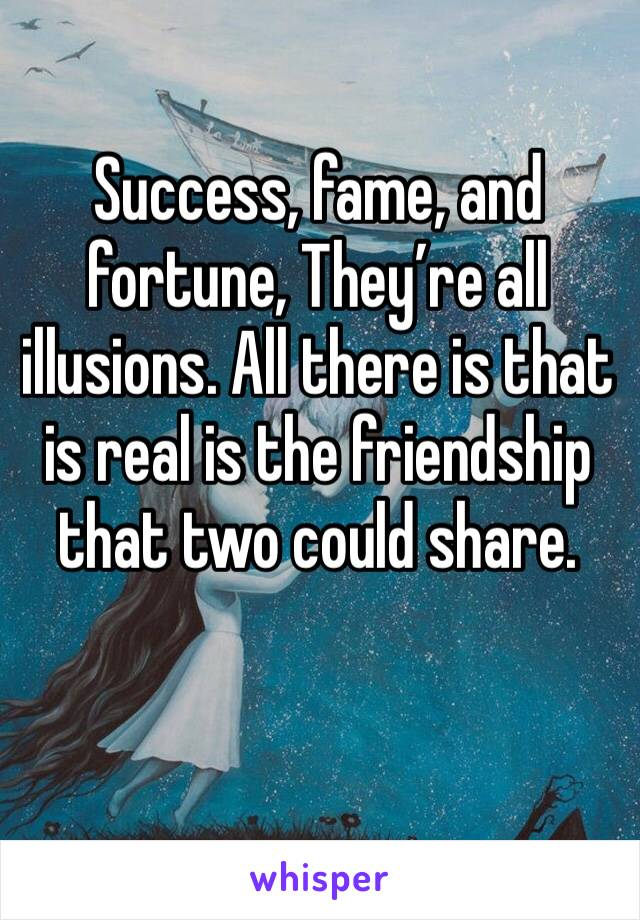 Success, fame, and fortune, They're all illusions. All there is that is real is the friendship that two could share.