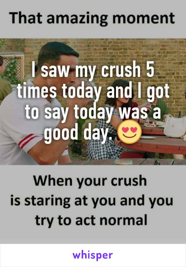 I saw my crush 5 times today and I got to say today was a good day. 😍