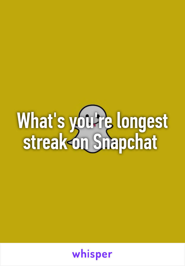 What's you're longest streak on Snapchat