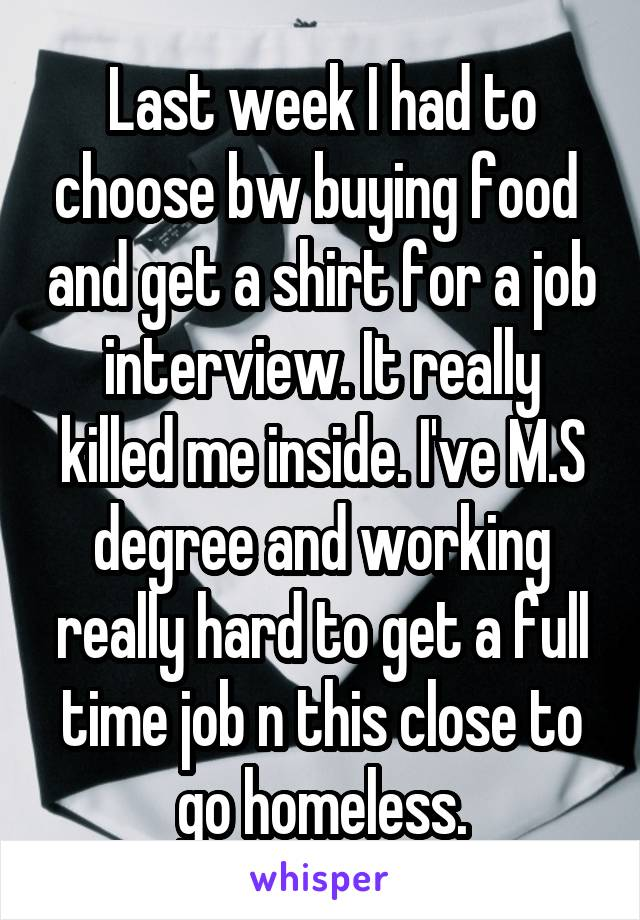Last week I had to choose bw buying food  and get a shirt for a job interview. It really killed me inside. I've M.S degree and working really hard to get a full time job n this close to go homeless.