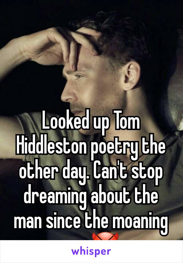 Looked up Tom Hiddleston poetry the other day. Can't stop dreaming about the man since the moaning one.😈