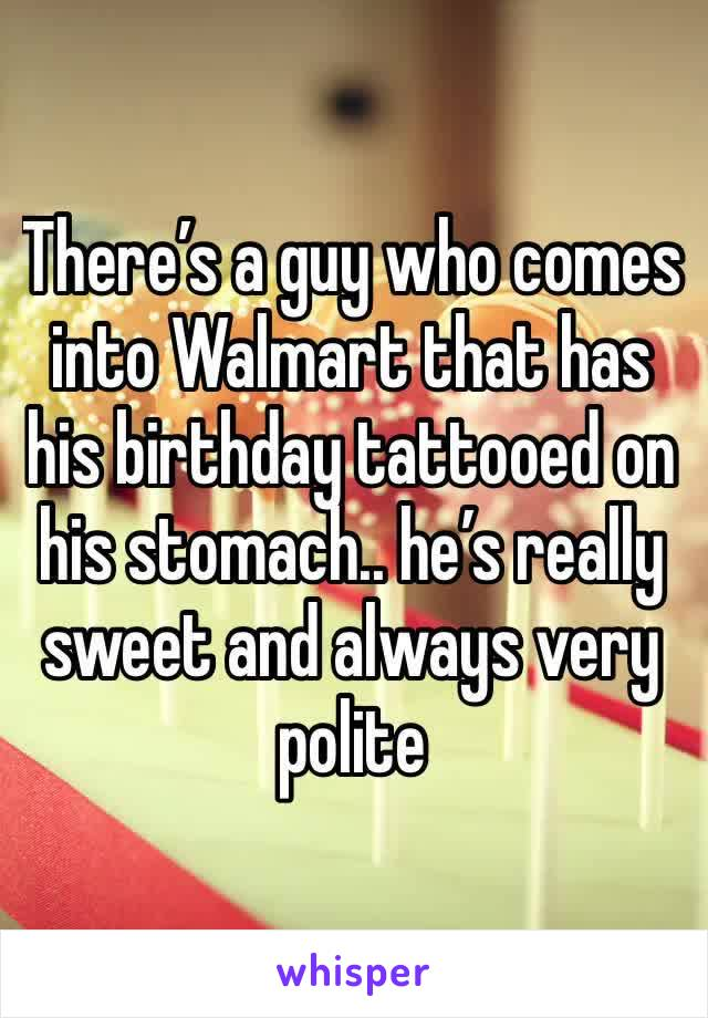 There's a guy who comes into Walmart that has his birthday tattooed on his stomach.. he's really sweet and always very polite