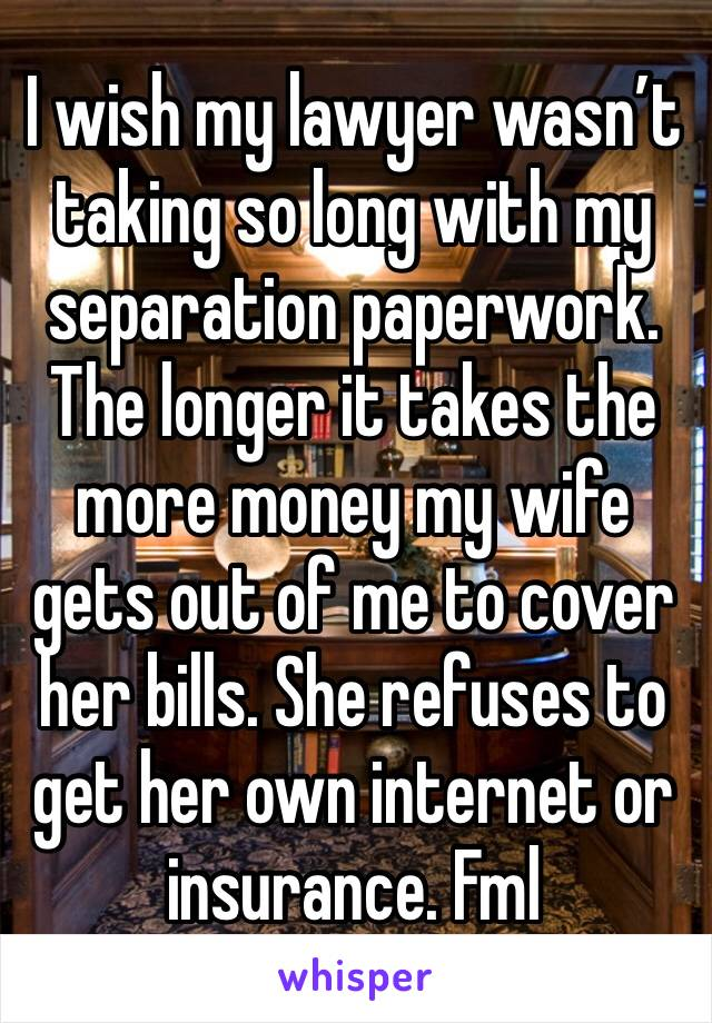 I wish my lawyer wasn't taking so long with my separation paperwork. The longer it takes the more money my wife gets out of me to cover her bills. She refuses to get her own internet or insurance. Fml