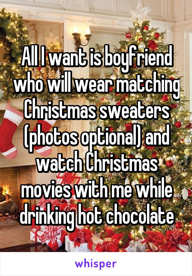 All I want is boyfriend who will wear matching Christmas sweaters (photos optional) and watch Christmas movies with me while drinking hot chocolate