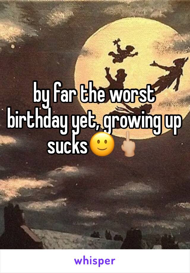 by far the worst birthday yet, growing up sucks🙂🖕🏼