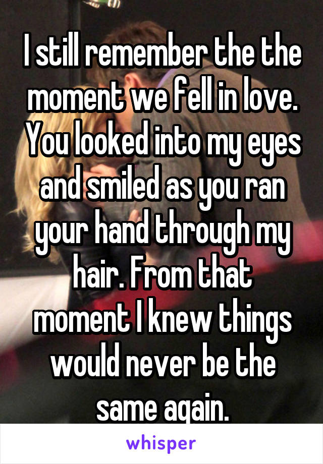 I still remember the the moment we fell in love. You looked into my eyes and smiled as you ran your hand through my hair. From that moment I knew things would never be the same again.