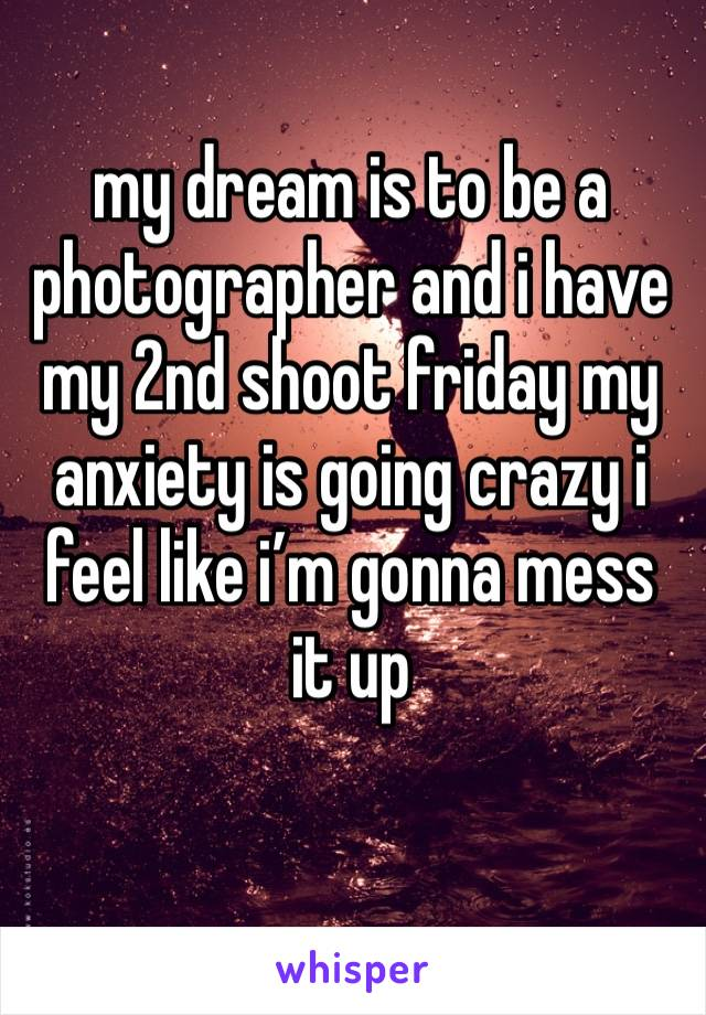 my dream is to be a photographer and i have my 2nd shoot friday my anxiety is going crazy i feel like i'm gonna mess it up