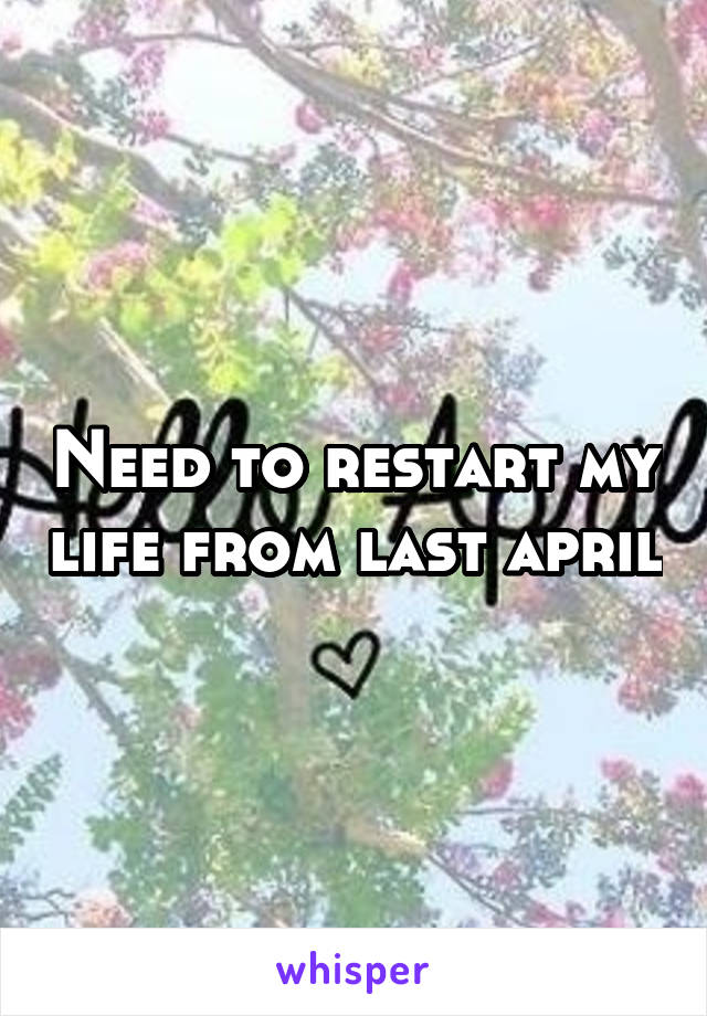 Need to restart my life from last april