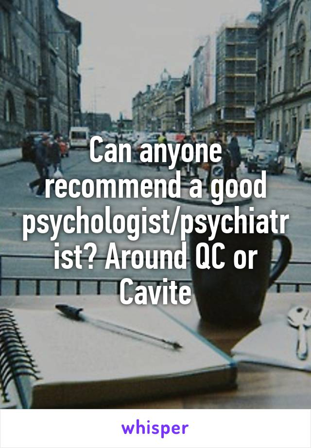 Can anyone recommend a good psychologist/psychiatrist? Around QC or Cavite