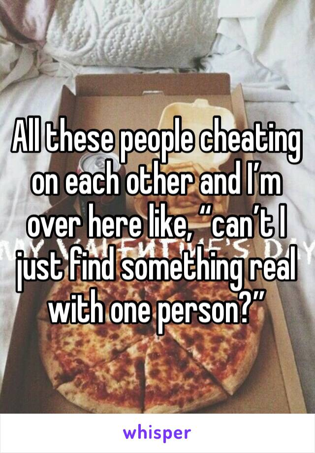 """All these people cheating on each other and I'm over here like, """"can't I just find something real with one person?"""""""