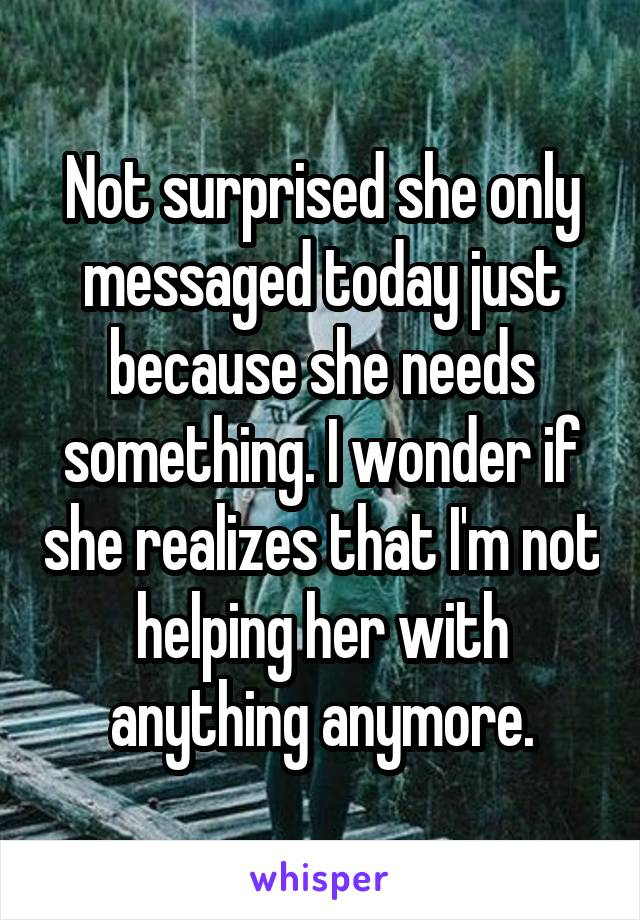 Not surprised she only messaged today just because she needs something. I wonder if she realizes that I'm not helping her with anything anymore.
